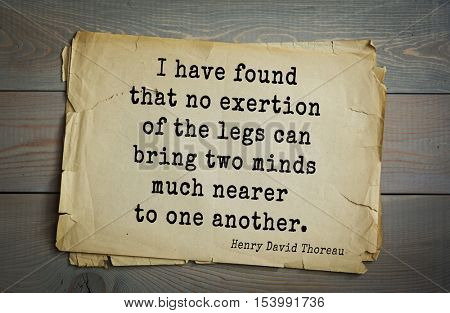 Top -140 quotes by Henry Thoreau  (1817- 1862) - American writer, philosopher, naturalist, and public figure I have found that no exertion of the legs can bring two minds much nearer to one another.