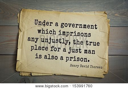 Top -140 quotes by Henry Thoreau  (1817- 1862) - American writer, philosopher, naturalist.  Under a government which imprisons any unjustly, the true place for a just man is also a prison.
