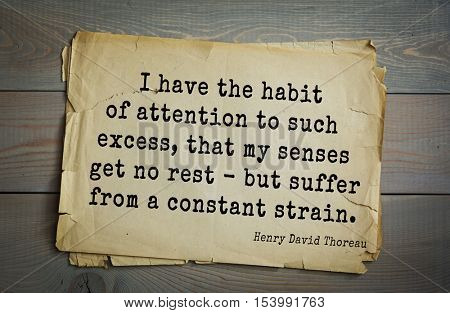 Top -140 quotes by Henry Thoreau  (1817- 1862) - American writer, philosopher, naturalist. I have the habit of attention to such excess, that my senses get no rest - but suffer from a constant strain.