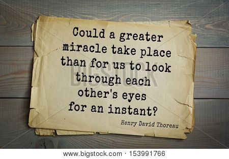 Top -140 quotes by Henry Thoreau  (1817- 1862) - American writer, philosopher, naturalist.   Could a greater miracle take place than for us to look through each other's eyes for an instant?