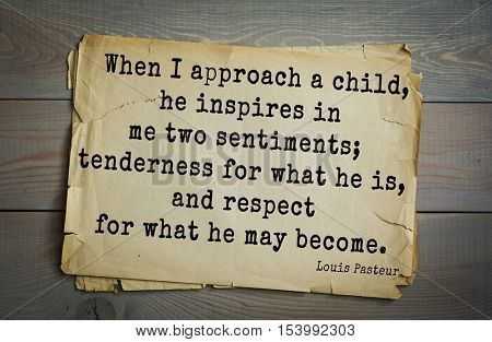 Top 10 quotes by Louis Pasteur (1822- 1895) - French microbiologist, chemist  When I approach a child, he inspires in me two sentiments; tenderness for what he is, and respect for what he may become