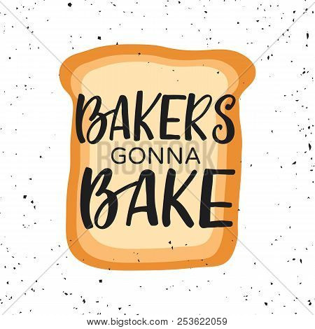 Hand Drawn Lettering Card With Toast. The Inscription: Bakers Gonna Bake. Perfect Design For Bakery