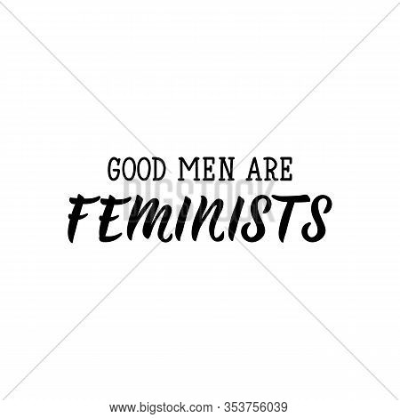 Good Men Are Feminists. Feminist Lettering. Can Be Used For Prints Bags, T-shirts, Posters, Cards. C