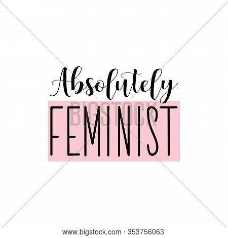 Absolutely Feminist. Feminist Lettering. Can Be Used For Prints Bags, T-shirts, Posters, Cards. Call