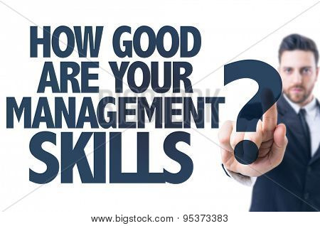 Business man pointing the text: How Good Are Your Management Skills?