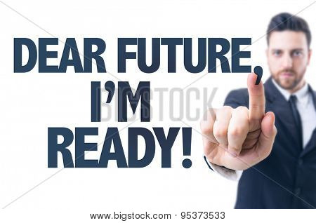 Business man pointing the text: Dear Future, Im Ready!