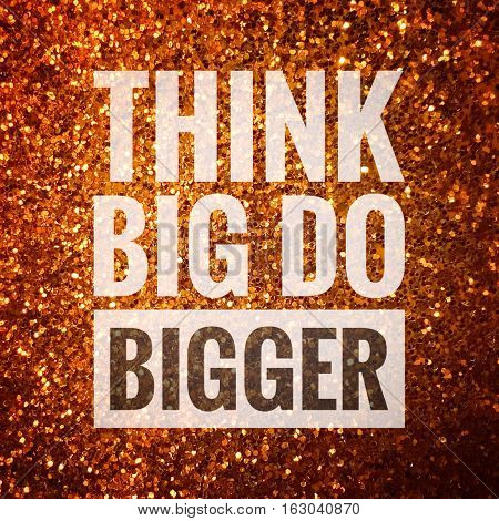 Think big do bigger, motivation quote on shiny gold glitter background