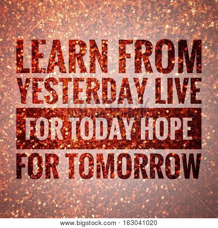 Learn from yesterday live for today hope for tomorrow words on shiny gold glitter background