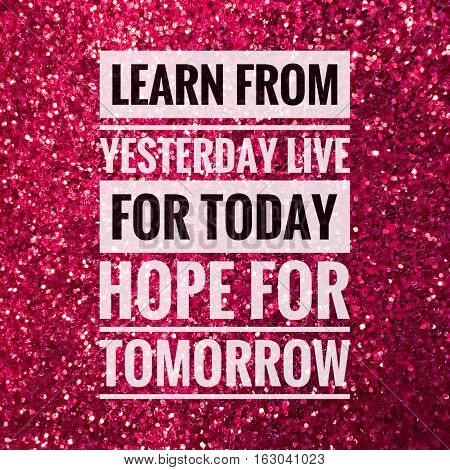 Learn from yesterday live for today hope for tomorrow words on shiny pink glitter background