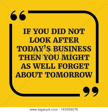 Motivational Quote.if You Did Not Look After Today's Business Then You Might As Well Forget About To