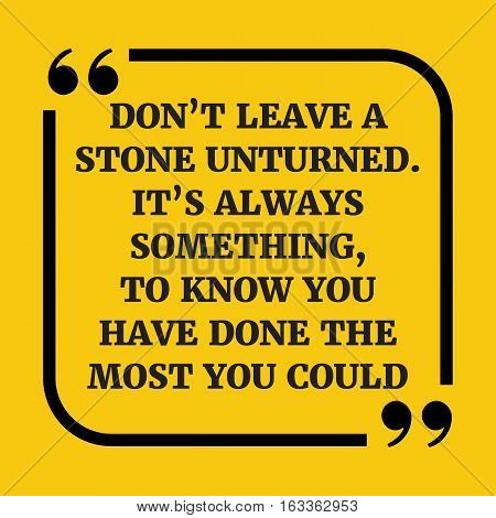 Motivational Quote. Don't Leave A Stone Unturned. It's Always Something, To Know You Have Done The M