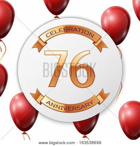 Golden number seventy six years anniversary celebration on white circle paper banner with gold ribbon. Realistic red balloons with ribbon on white background. Vector illustration.
