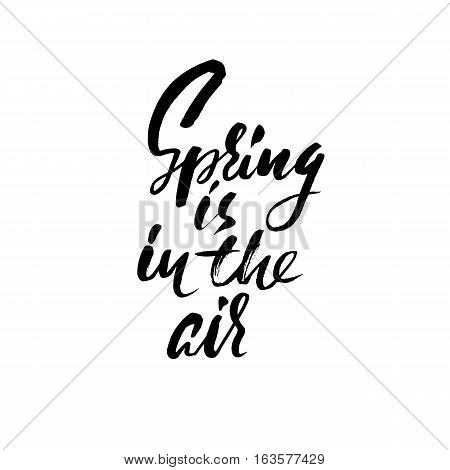 Hand lettered inspirational quote. Spring is in the air. Hand brushed ink lettering. Modern brush calligraphy. Vector illustration