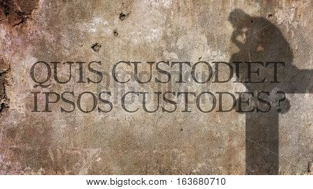 Quis custodiet ipsos custodes. A Latin phrase meaning Who watches the watchers