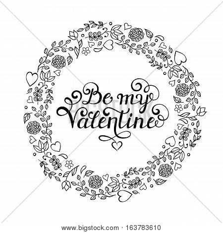 Floral hand drawn wreath with Be my Valentine inscription on white background. Coloring book for children and adult. Vector illustration.