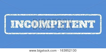 White rubber seal stamp with Incompetent text. Vector caption inside rounded rectangular frame. Grunge design and dirty texture for watermark labels. Horisontal emblem on a blue background.