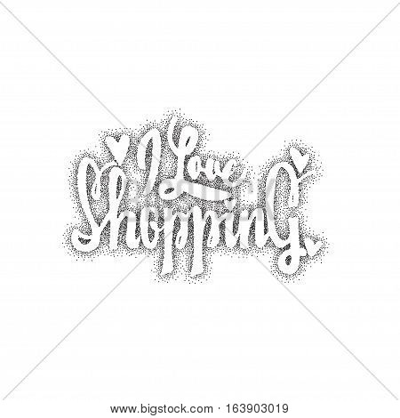 I love shopping. -lettering text . Badge drawn by hand, using the skills of calligraphy and lettering, collected in accordance with the rules of typography.