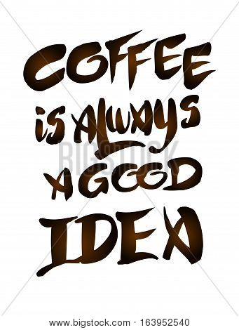 Coffee is always a good idea. Hand drawn brown lettering quote on white isolated. Hand written vector calligraphy for advertising, print products, banners, menu, mugs, coffee to go. Vector illustration stock vector.