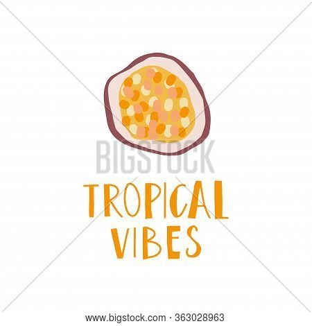 Simplified Slice Of Passion Fruit And Hand Drawn Phrase : Tropical Vibes. Print Design Element. Vect