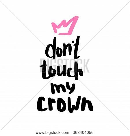 Do Not Touch My Crown Print In Hand Drawn Doodle Style. Trendy Inscription, Handwritten Slogan. Girl