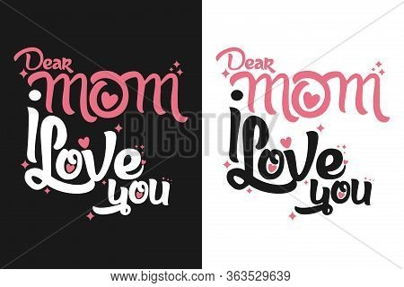 Dear Mom I Love You, T-shirt And Apparel Design With Beautiful Effect And Textured Lettering Quotes.