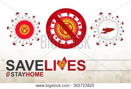 Coronavirus Cell With Kyrgyzstan Flag And Map. Stop Covid-19 Sign, Slogan Save Lives Stay Home With