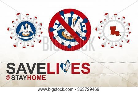 Coronavirus Cell With Us State Louisiana Flag And Map. Stop Covid-19 Sign, Slogan Save Lives Stay Ho