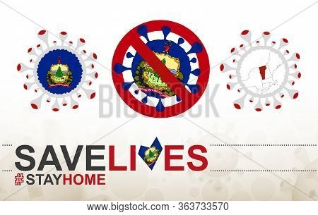 Coronavirus Cell With Us State Vermont Flag And Map. Stop Covid-19 Sign, Slogan Save Lives Stay Home