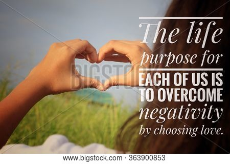 Inspirational Quote - The Life Purpose For Each Of Us Is To Overcome Negativity By Choosing Love. Wi