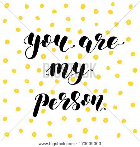 You are my person. Brush hand lettering vector illustration. Inspiring quote. Motivating modern calligraphy. Can be used for photo overlays, posters, apparel design, prints, home decor and more.