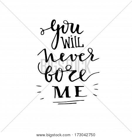 You will never bore me - hand drawn lettering print. Black ink vector quote. Modern brush calligraphy. Valentine's Day greeting element.