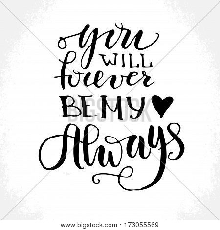 You will forever be my always - hand drawn lettering print. Black ink vector inscription. Modern brush calligraphy. Valentine's Day greeting quote.