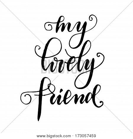 My lovely friend - hand drawn lettering print. Black ink vector quote. Modern brush calligraphy.