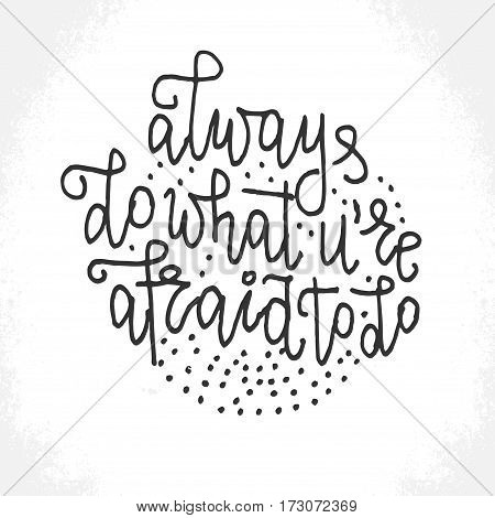 Always do what you're afraid to do - hand lettering card. Black ink quote. Vector card.