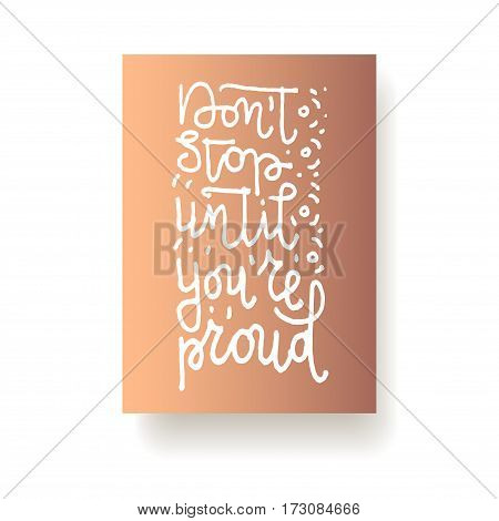 Don't stop until you're proud - hand lettering card. Hand drawn print. White ink quote isolated on a bronze background. Modern brush calligraphy.