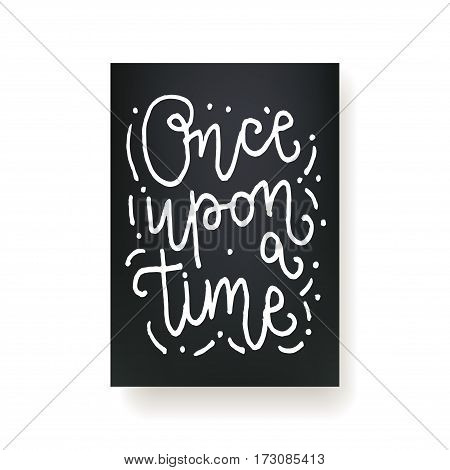 Once upon a time - hand lettering card. Hand drawn print. White ink quote isolated on a black background. Modern brush calligraphy.