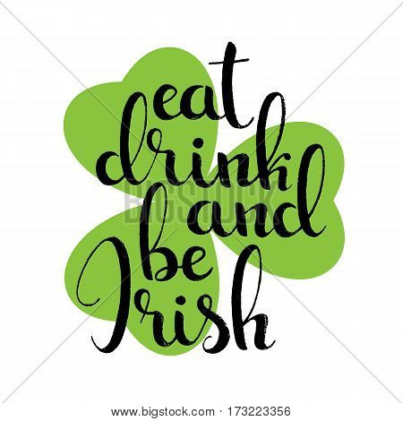 Eat drink and be Irish handwritten lettering. Happy St. Patrick's Day. Modern vector hand drawn calligraphy with shamrock leaf over white background for your poster postcard or greeting card design