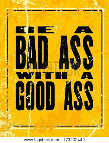 Inspiring motivation quote with text Be a Bad Ass With A Good Ass. Vector typography poster design concept