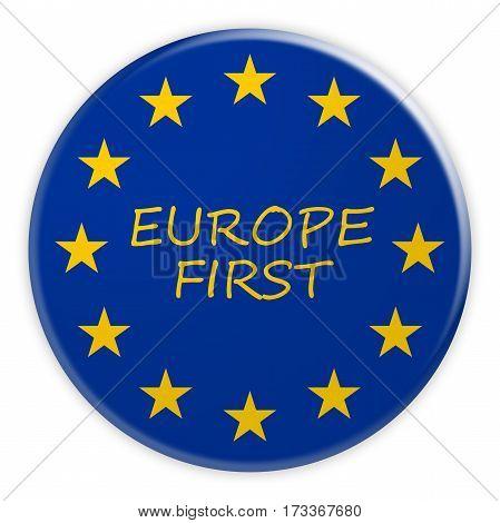 European Union Politics News Concept Badge: Europe First Button With EU Flag 3d illustration on white background