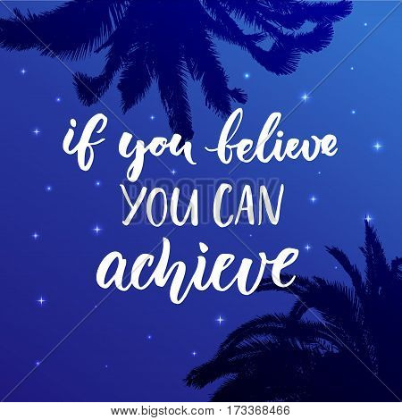 If you believe, you can achieve. Inspirational quote at night sky background with palm leaf silhouette.