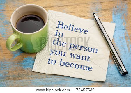 Believe in the person you want to become- handwriting on a napkin with a cup of espresso coffee