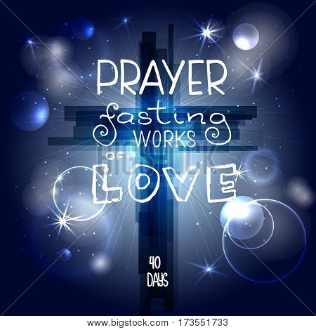 Abstract cross with rays; stars and particles. Prayer fasting works of love. Bible lettering.; Brush calligraphy.; Words about God. Vector design. Night sky; space.
