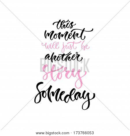 Modern vector lettering. Inspirational hand lettered quote for wall poster. Printable calligraphy phrase. T-shirt print design. This moment will just be another story someday