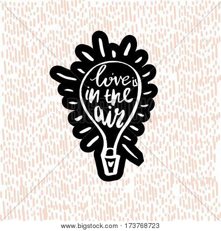 Love is in the air with hot air balloon. Hand drawn inspiration quote made with brush. Lettering for apparel design bags poster etc. Vector Illustration