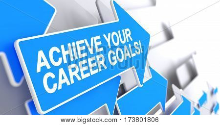 Achieve Your Career Goals, Inscription on the Blue Cursor. Achieve Your Career Goals - Blue Arrow with a Inscription Indicates the Direction of Movement. 3D Render.