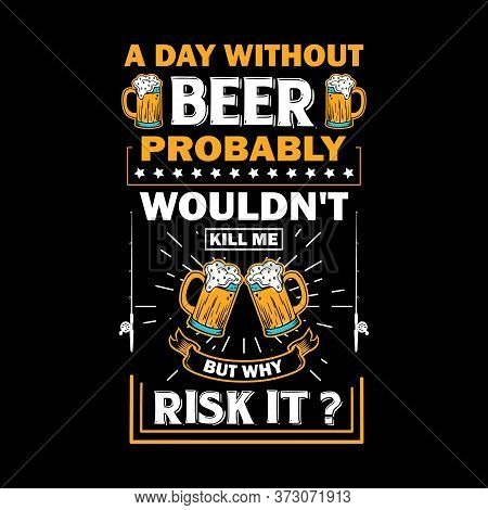 A Day Without Beer Probably Wouldn't Kill Me But Why Risk It - Beer T Shirts Design,vector Graphic,