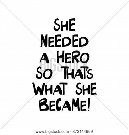 She Needed A Hero So That Is What She Became. Motivation Quote. Cute Hand Drawn Lettering In Modern
