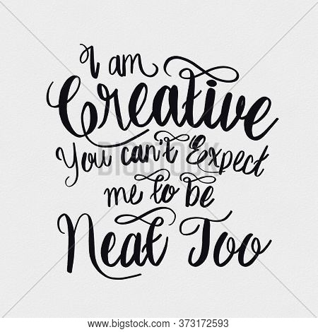 I am creative you can't expect me to be neat too. Hand Drawn Lettering Phrase