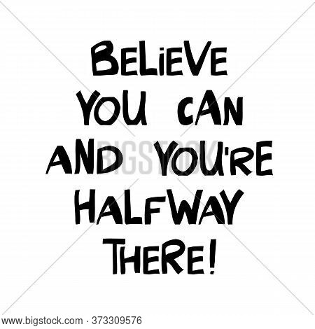 Believe You Can And You Are Halfway There. Cute Hand Drawn Lettering In Modern Scandinavian Style. I