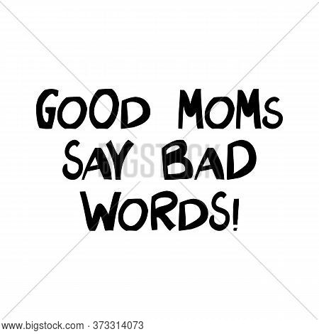Good Moms Say Bad Words. Cute Hand Drawn Lettering In Modern Scandinavian Style. Isolated On White.